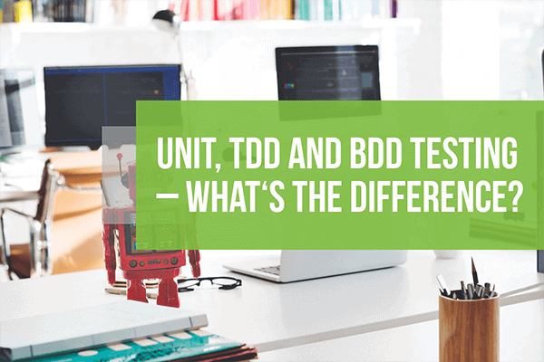 Unit, TDD and BDD Testing – What's the Difference?